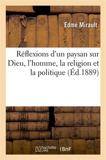 Reflexions D Un Paysan Sur Dieu, L Homme, La Religion Et La Politique by Edme Mirault