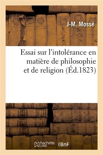 Essai Sur L Intolerance En Matiere de Philosophie Et de Religion, Ou L on Examine Les Tomes III by J. M. Mosse