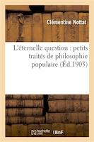 L Eternelle Question: Petits Traites de Philosophie Populaire