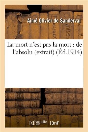 La Mort N Est Pas La Mort: de L Absolu (Extrait) by Aime Olivier De Sanderval