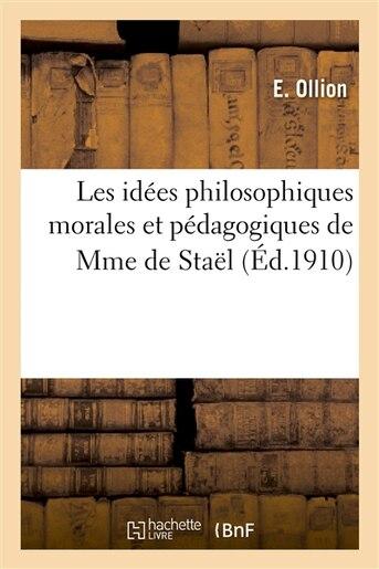 Les Idees Philosophiques Morales Et Pedagogiques de Mme de Stael: These Pour Le Doctorat de E. Ollion