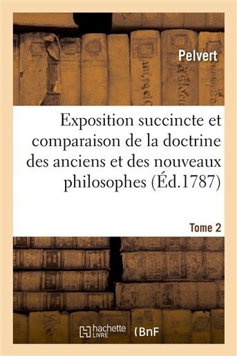 Exposition Succincte Et Comparaison de La Doctrine Des Anciens Et Des Nouveaux Philosophes. Tome 2 by Pelvert