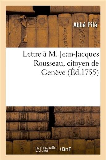 Lettre A M. Jean-Jacques Rousseau, Citoyen de Geneve, A L Occasion de Son Ouvrage Intitule by Pile