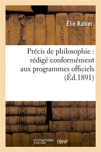 Precis de Philosophie: Redige Conformement Aux Programmes Officiels Pour La Classe de Philosophie by Elie Rabier