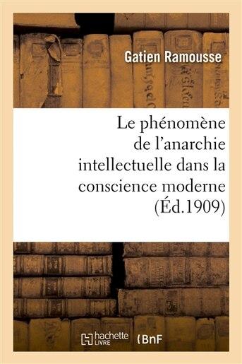 Le Phenomene de L Anarchie Intellectuelle Dans La Conscience Moderne: These Pour Le Doctorat by Gatien Ramousse