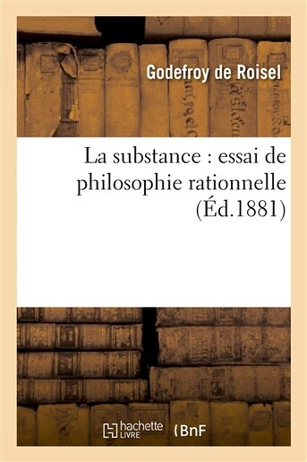 La Substance: Essai de Philosophie Rationnelle by Godefroy De Roisel