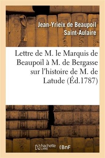 Lettre de M. Le Marquis de Beaupoil A M. de Bergasse Sur L Histoire de M. de Latude by Jean-Yrieix De Beaupoil Saint-Aulaire