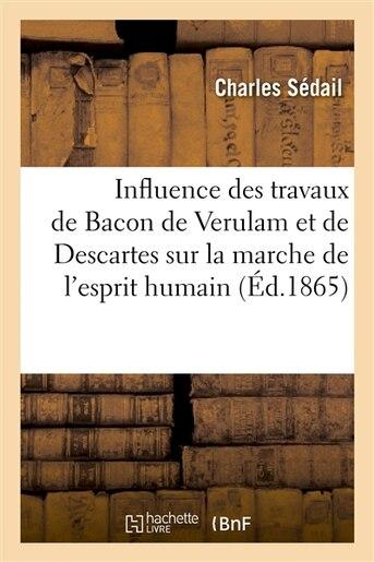 Influence Des Travaux de Bacon de Verulam Et de Descartes Sur La Marche de L Esprit Humain by Charles Sedail