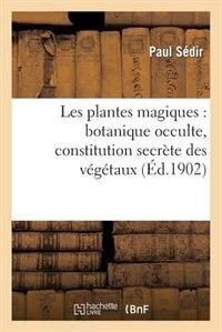 Les Plantes Magiques: Botanique Occulte, Constitution Secrete Des Vegetaux, Vertus Des Simples by Paul Sedir