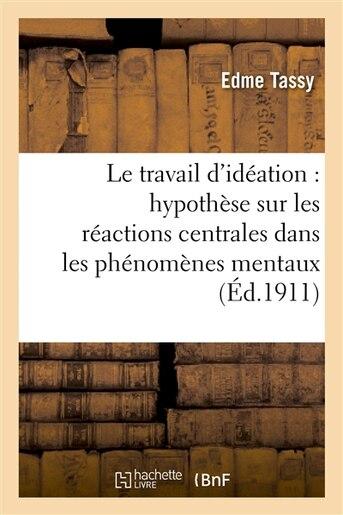 Le Travail D Ideation: Hypothese Sur Les Reactions Centrales Dans Les Phenomenes Mentaux by Edme Tassy