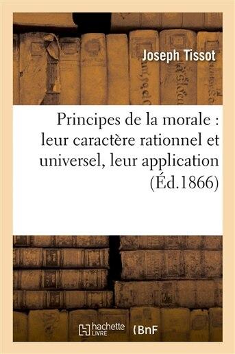 Principes de La Morale: Leur Caractere Rationnel Et Universel, Leur Application by Joseph Tissot