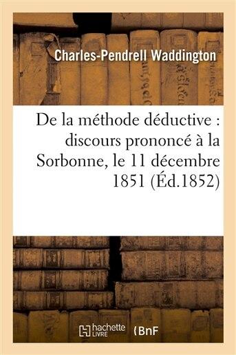 de La Methode Deductive: Discours Prononce a la Sorbonne, Le 11 Decembre 1851 by Charles-Pendrell Waddington