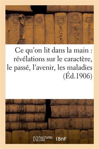 Ce Qu on Lit Dans La Main: Revelations Sur Le Caractere, Le Passe, L Avenir, Les Maladies, Etc... by J. Rouff