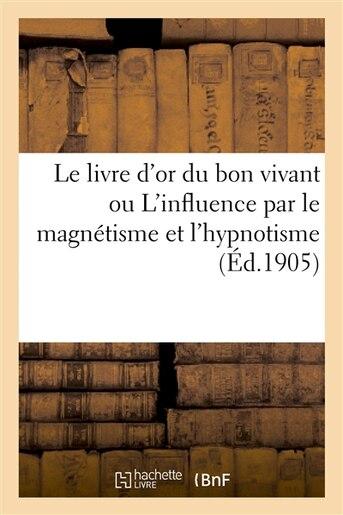 Le Livre D or Du Bon Vivant Ou L Influence Par Le Magnetisme Et L Hypnotisme by P Rouilly