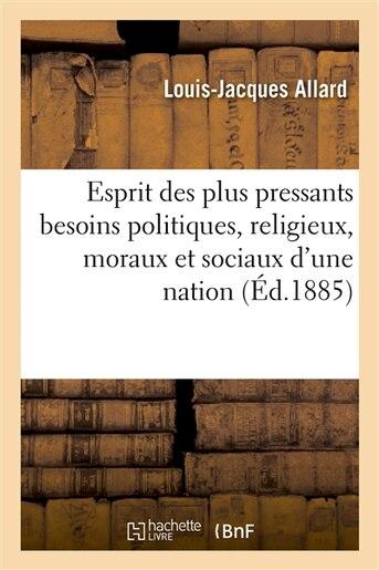 Esprit Des Plus Pressants Besoins Politiques, Religieux, Moraux Et Sociaux D Une Nation de Louis-Jacques Allard