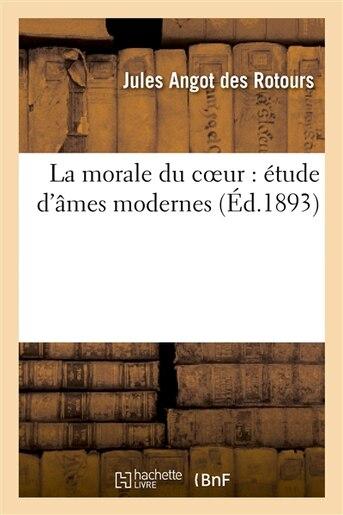 La Morale Du Coeur: Etude D Ames Modernes by Jules Angot Des Rotours