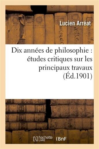 Dix Annees de Philosophie: Etudes Critiques Sur Les Principaux Travaux Publies de 1891 a 1900 by Lucien Arreat