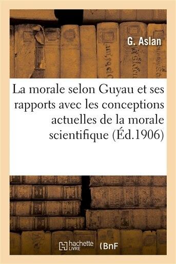 La Morale Selon Guyau Et Ses Rapports Avec Les Conceptions Actuelles de La Morale Scientifique by G. Aslan