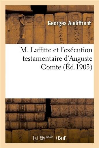 M. Laffitte Et L Execution Testamentaire D Auguste Comte, Le Dernier Des Executeurs by Georges Audiffrent