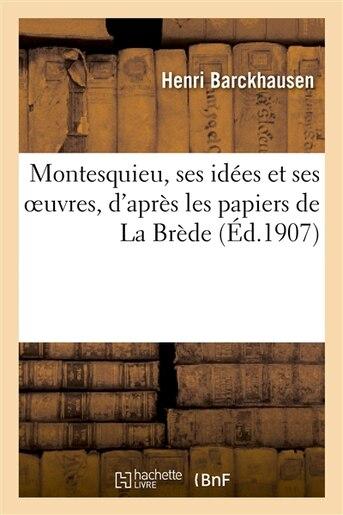 Montesquieu, Ses Idees Et Ses Oeuvres, D Apres Les Papiers de La Brede by Henri Barckhausen