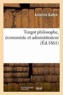 Turgot Philosophe, Economiste Et Administrateur by Anselme Batbie