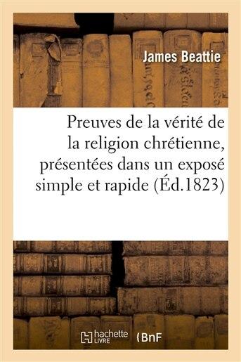 Preuves de La Verite de La Religion Chretienne, Presentees Dans Un Expose Simple Et Rapide by James Beattie