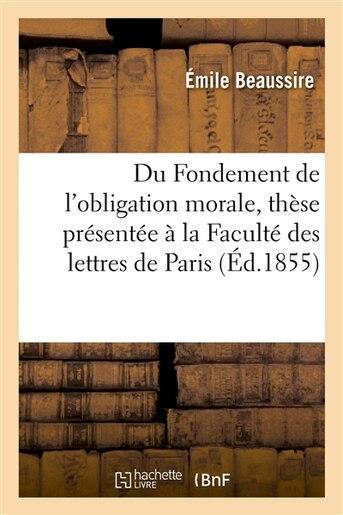 Du Fondement de L Obligation Morale, These Presentee a la Faculte Des Lettres de Paris by Emile Beaussire
