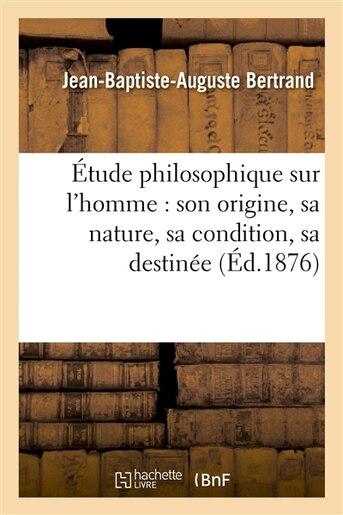 Etude Philosophique Sur L Homme: Son Origine, Sa Nature, Sa Condition, Sa Destinee by Jean-Baptiste-Auguste Bertrand