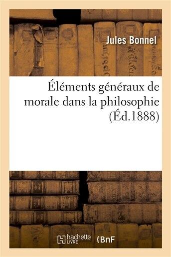 Elements Generaux de Morale Dans La Philosophie: Comprenant Les Principes Generaux by Jules Bonnel