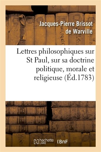 Lettres Philosophiques Sur St Paul, Sur Sa Doctrine Politique, Morale Et Religieuse by Jacques-Pierre Brissot De Warville