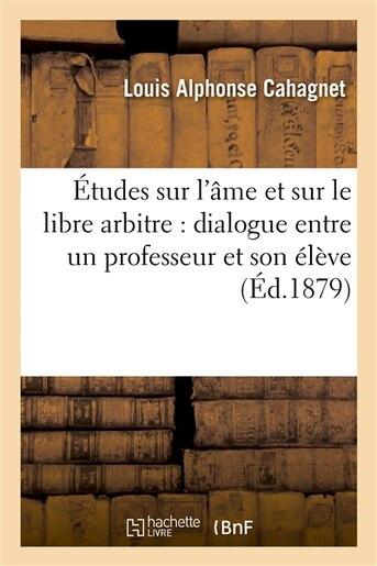Etudes Sur L AME Et Sur Le Libre Arbitre: Dialogue Entre Un Professeur Et Son Eleve by Louis Alphonse Cahagnet