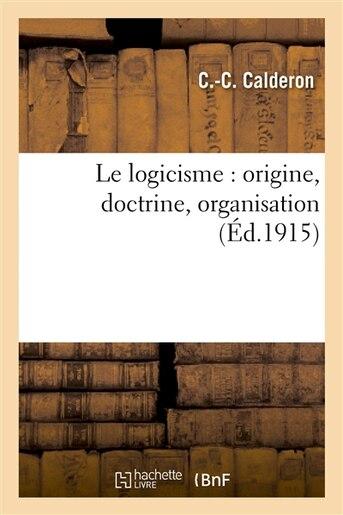 Le Logicisme: Origine, Doctrine, Organisation de C. C. Calderon