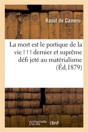 La Mort Est Le Portique de La Vie ! ! ! Dernier Et Supreme Defi Jete Au Materialisme (9eme Edition) by Raoul De Cameru