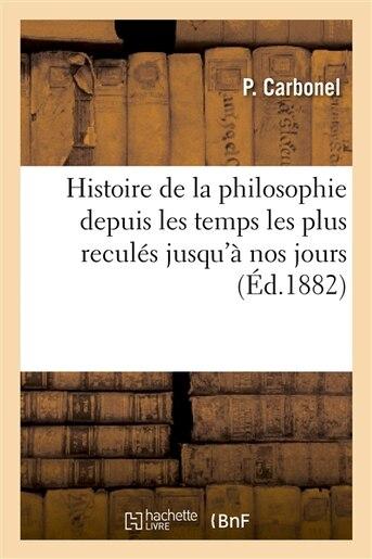 Histoire de La Philosophie Depuis Les Temps Les Plus Recules Jusqu a Nos Jours: Ouvrage Destine by P. Carbonel