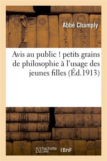 Avis Au Public ! Petits Grains de Philosophie A L Usage Des Jeunes Filles by Champly