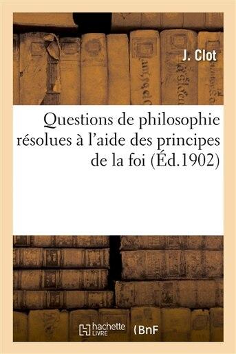 Questions de Philosophie Resolues A L Aide Des Principes de La Foi by J. Clot