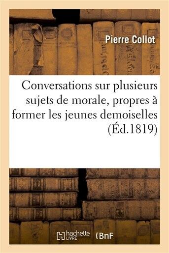 Conversations Sur Plusieurs Sujets de Morale, Propres a Former Les Jeunes Demoiselles a la Piete de Pierre Collot