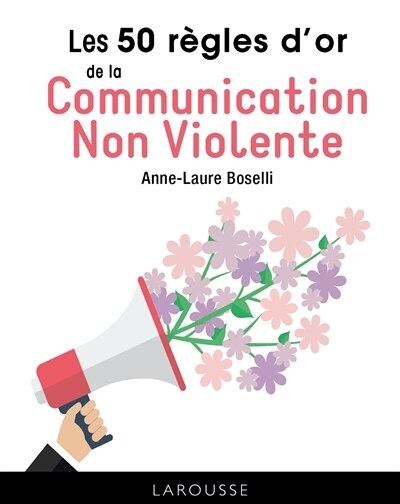 LES 50 REGLES D'OR DE LA COMMUNICATION NON VIOLENTE by Anne-Laure Boselli
