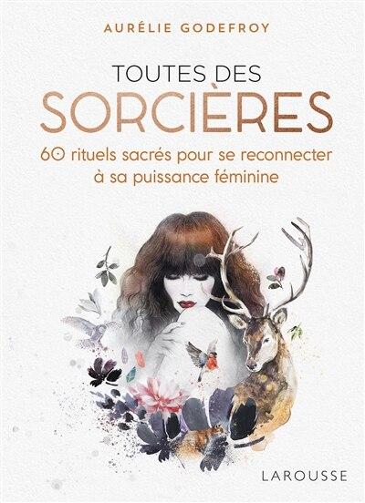 TOUTES DES SORCIÈRES : 60 RITUELS SACRÉS POUR SE RECONNECTER À SA PUISSANCE FÉMININE by Aurélie Godefroy