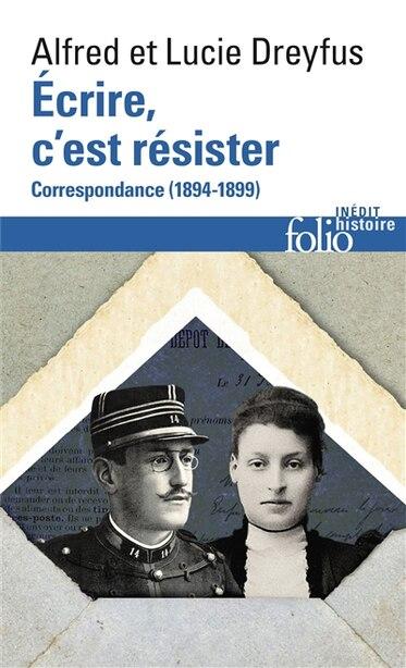 ÉCRIRE, C'EST RÉSISTER : CORRESPONDANCE 1894-1899 by Alfred Dreyfus