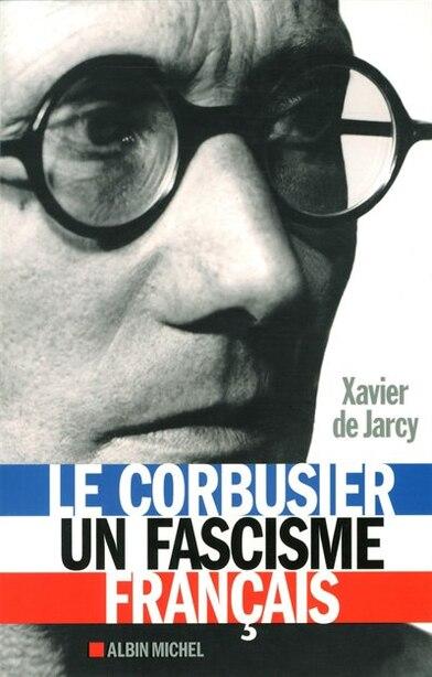 Le Corbusier un fascisme français by Xavier De Jarcy