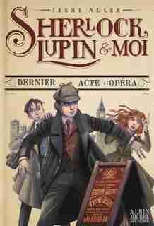 Sherlock, Lupin & Moi Tome 2 Dernier Acte A L'opéra de Irène Adler
