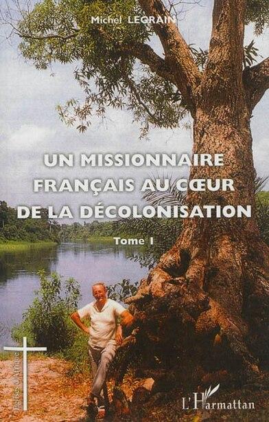 Un missionnaire français au coeur de la décolonisation  1 by Michel Legrain