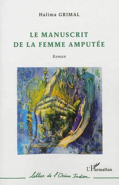 Manuscrit de la femme amputée Le by Halima Grimal