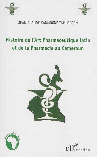 Histoire de l'Art Pharmaceutique latin et de la Pharmacie au Cam by Jean-Claude Kanmogne Tamuedjon