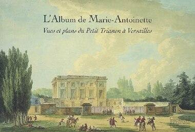 L'Album de Marie-Antoinette: Vues et plans du Petit Trianon a Versailles by Pierre Arizzoli-clementel