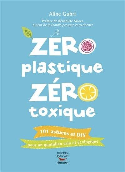 Zéro plastique zéro toxique: Mon quotidien au naturel by Aline Gubri