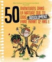 50 AVENTURES NATURELLE TU DOIS ABSOLUMENT VIVRE AVANT D'AVOIR 12 ANS !