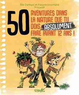 50 AVENTURES NATURELLE TU DOIS ABSOLUMENT VIVRE AVANT D'AVOIR 12 ANS ! de FRANCOIS LENORMAND