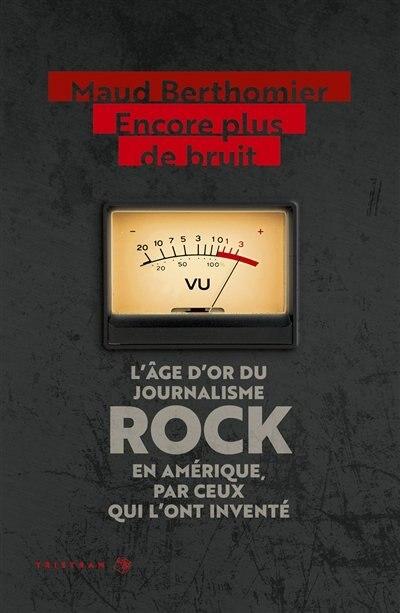 ENCORE PLUS DE BRUIT : L'AGE D'OR DU JOURNALISME ROCK EN AMERIQUE, PAR CEUX QUI L'ONT INVENTE de MAUD BERTHOMIER